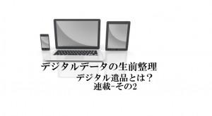 デジタル遺品とは?パソコンやスマートフォンデータの生前整理が必須の時代 その2