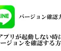 LINEなどアプリが起動しない時にバージョンの確認をする方法 2018年4月19日
