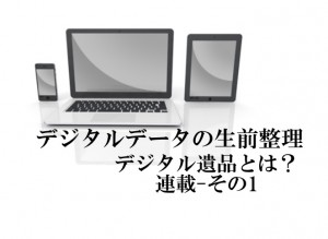 デジタル遺品とは?パソコンやスマートフォンデータの生前整理が必須の時代 その1