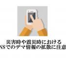 災害時や震災時におけるSNSでのデマ情報拡散に注意